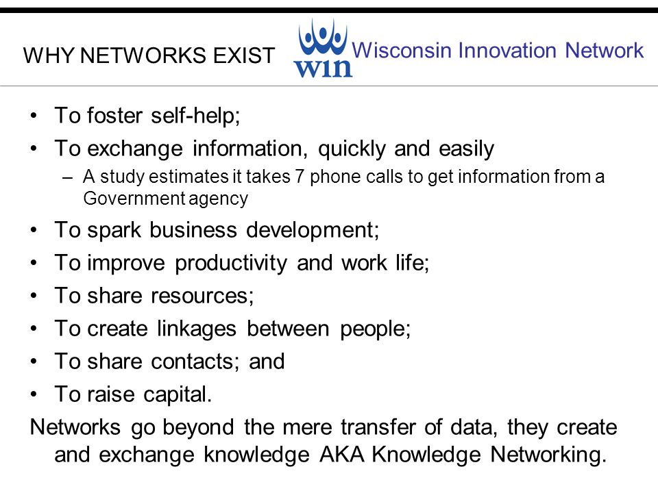 Wisconsin Innovation Network WHY NETWORKS EXIST To foster self-help; To exchange information, quickly and easily –A study estimates it takes 7 phone calls to get information from a Government agency To spark business development; To improve productivity and work life; To share resources; To create linkages between people; To share contacts; and To raise capital.