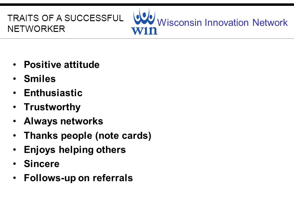 Wisconsin Innovation Network TRAITS OF A SUCCESSFUL NETWORKER Positive attitude Smiles Enthusiastic Trustworthy Always networks Thanks people (note cards) Enjoys helping others Sincere Follows-up on referrals