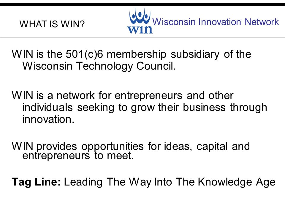 Wisconsin Innovation Network WIN is the 501(c)6 membership subsidiary of the Wisconsin Technology Council.