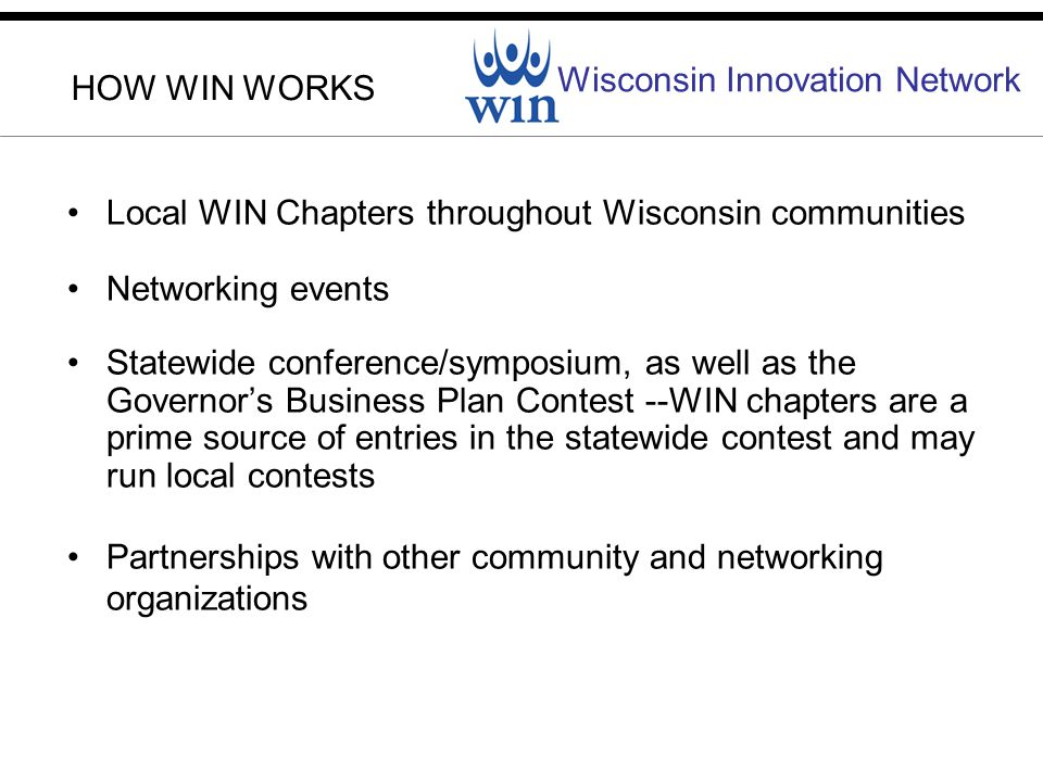 Wisconsin Innovation Network HOW WIN WORKS Local WIN Chapters throughout Wisconsin communities Networking events Statewide conference/symposium, as well as the Governors Business Plan Contest --WIN chapters are a prime source of entries in the statewide contest and may run local contests Partnerships with other community and networking organizations