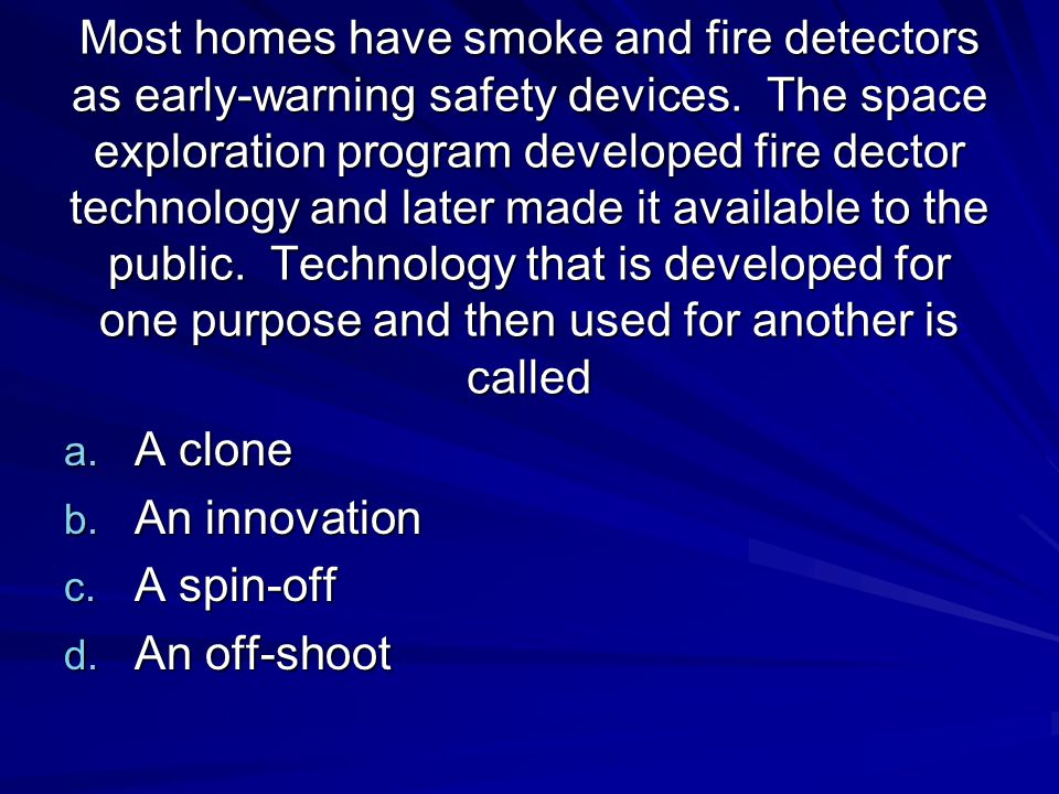 Most homes have smoke and fire detectors as early-warning safety devices. The space exploration program developed fire dector technology and later mad