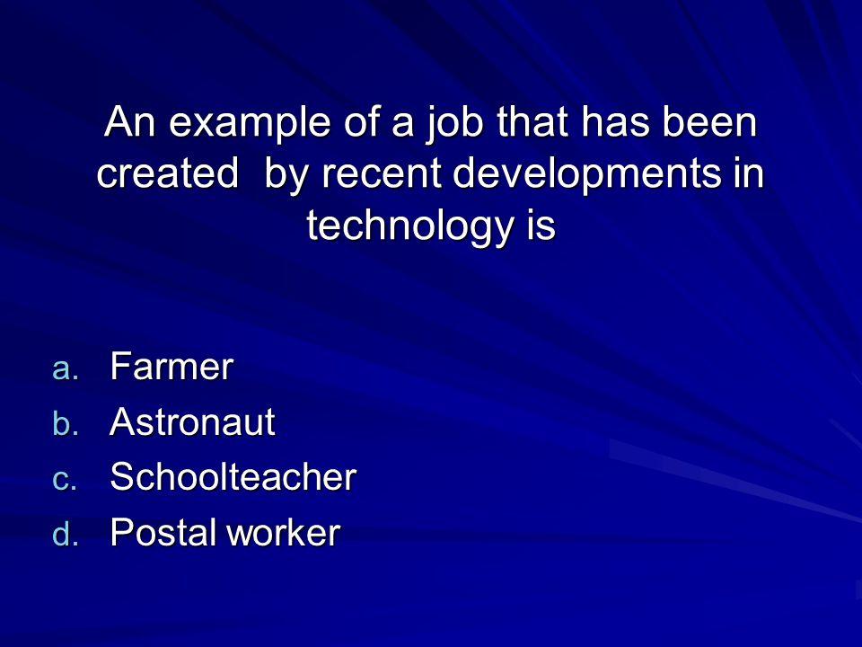 An example of a job that has been created by recent developments in technology is a. Farmer b. Astronaut c. Schoolteacher d. Postal worker
