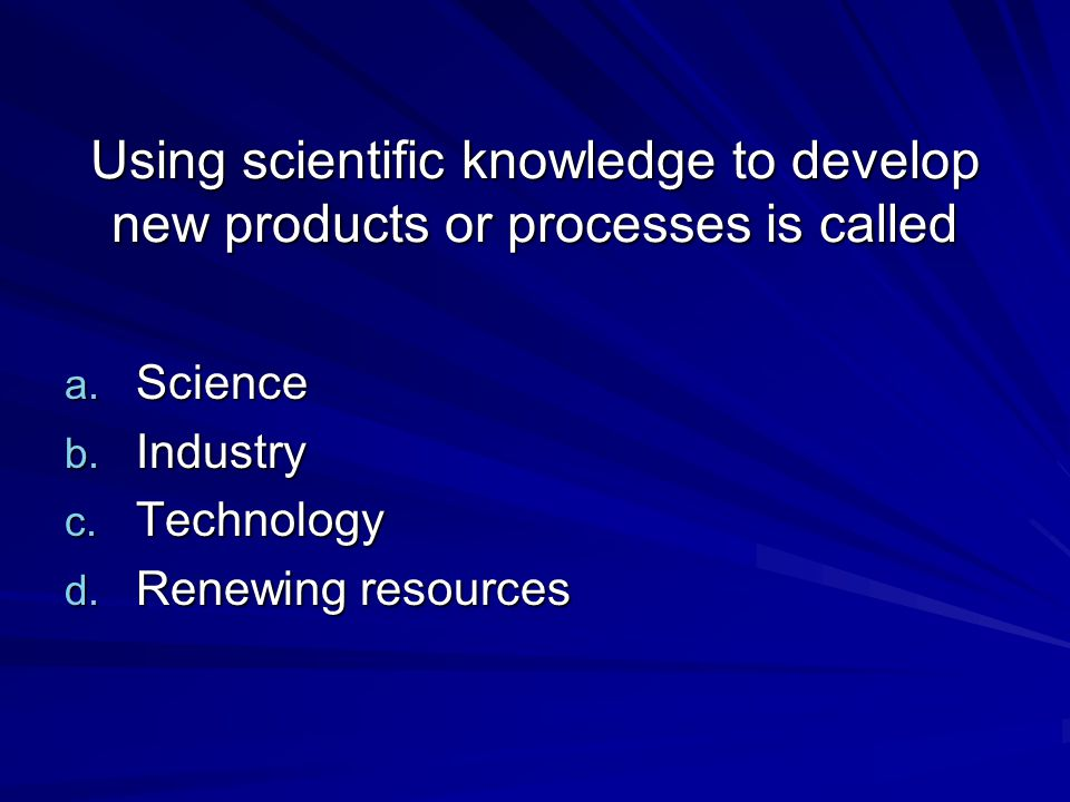 Using scientific knowledge to develop new products or processes is called a. Science b. Industry c. Technology d. Renewing resources