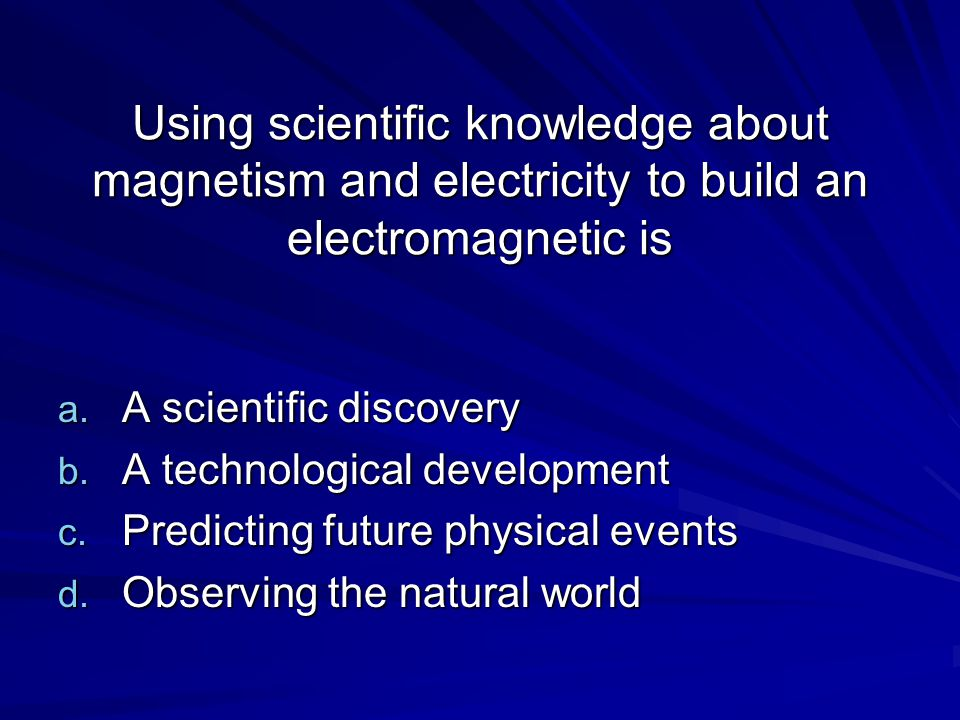 Using scientific knowledge about magnetism and electricity to build an electromagnetic is a. A scientific discovery b. A technological development c.
