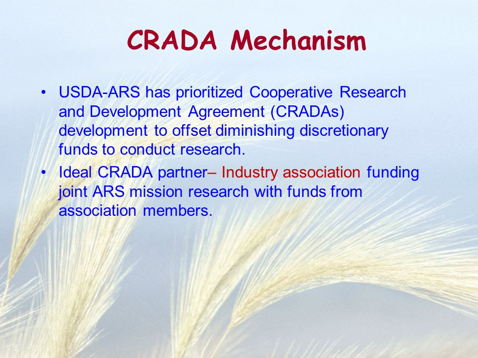 CRADA Mechanism USDA-ARS has prioritized Cooperative Research and Development Agreement (CRADAs) development to offset diminishing discretionary funds to conduct research.