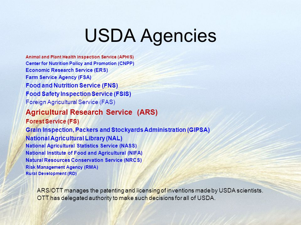 USDA Agencies Animal and Plant Health Inspection Service (APHIS) Center for Nutrition Policy and Promotion (CNPP) Economic Research Service (ERS) Farm Service Agency (FSA) Food and Nutrition Service (FNS) Food Safety Inspection Service (FSIS) Foreign Agricultural Service (FAS) Agricultural Research Service (ARS) Forest Service (FS) Grain Inspection, Packers and Stockyards Administration (GIPSA) National Agricultural Library (NAL) National Agricultural Statistics Service (NASS) National Institute of Food and Agricultural (NIFA) Natural Resources Conservation Service (NRCS) Risk Management Agency (RMA) Rural Development (RD) ARS/OTT manages the patenting and licensing of inventions made by USDA scientists.