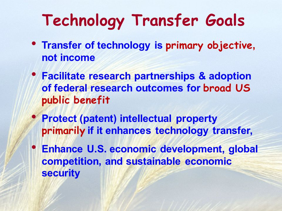 Technology Transfer Goals Transfer of technology is primary objective, not income Facilitate research partnerships & adoption of federal research outcomes for broad US public benefit Protect (patent) intellectual property primarily if it enhances technology transfer, Enhance U.S.