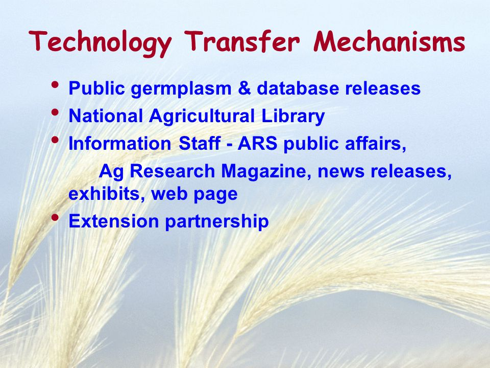 Technology Transfer Mechanisms Public germplasm & database releases National Agricultural Library Information Staff - ARS public affairs, Ag Research Magazine, news releases, exhibits, web page Extension partnership