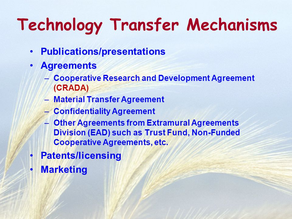 Technology Transfer Mechanisms Publications/presentations Agreements –Cooperative Research and Development Agreement (CRADA) –Material Transfer Agreement –Confidentiality Agreement –Other Agreements from Extramural Agreements Division (EAD) such as Trust Fund, Non-Funded Cooperative Agreements, etc.