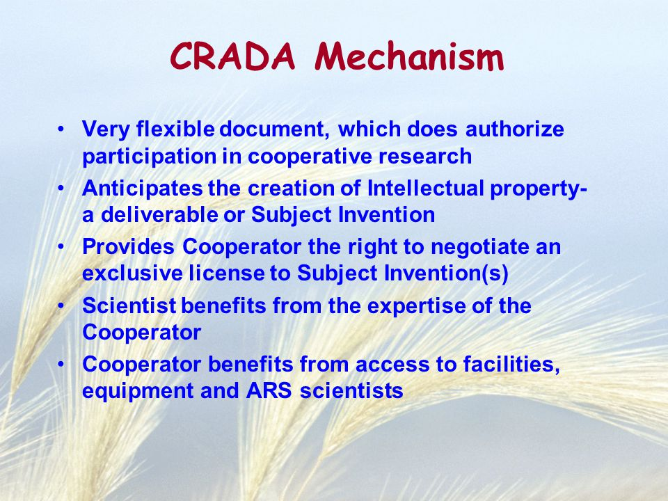 CRADA Mechanism Very flexible document, which does authorize participation in cooperative research Anticipates the creation of Intellectual property- a deliverable or Subject Invention Provides Cooperator the right to negotiate an exclusive license to Subject Invention(s) Scientist benefits from the expertise of the Cooperator Cooperator benefits from access to facilities, equipment and ARS scientists