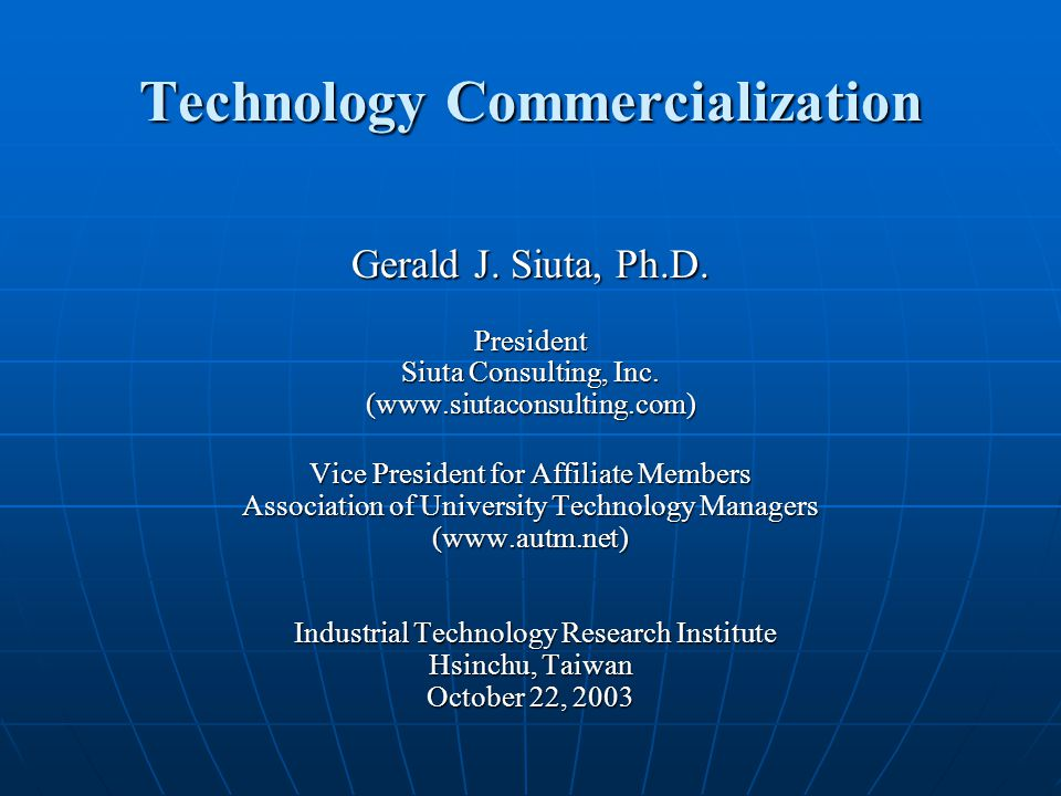 Technology Commercialization Gerald J. Siuta, Ph.D. President Siuta Consulting, Inc. (www.siutaconsulting.com) Vice President for Affiliate Members As