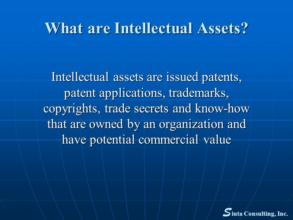 Assessment of Intellectual Assets What is the asset What is the asset How will it be usedHow will it be used What is its potential value to industryWhat is its potential value to industry Is there a potential product Is there a potential product Novel or an improvement of a marketed productNovel or an improvement of a marketed product Is there a market for such a productIs there a market for such a product What are the competitive productsWhat are the competitive products Time and cost to develop the productTime and cost to develop the product S iuta Consulting, Inc.