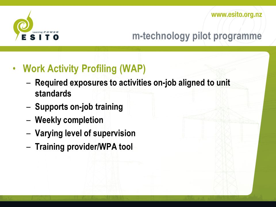 m-technology pilot programme Work Activity Profiling (WAP) – Required exposures to activities on-job aligned to unit standards – Supports on-job training – Weekly completion – Varying level of supervision – Training provider/WPA tool