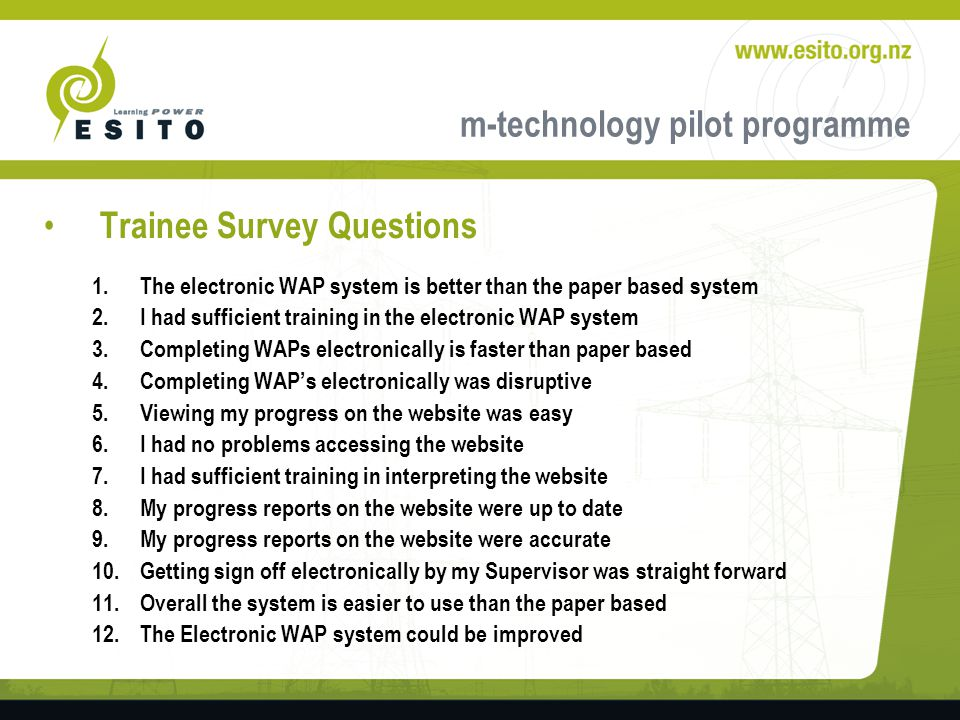 m-technology pilot programme Trainee Survey Questions 1.The electronic WAP system is better than the paper based system 2.I had sufficient training in the electronic WAP system 3.Completing WAPs electronically is faster than paper based 4.Completing WAPs electronically was disruptive 5.Viewing my progress on the website was easy 6.I had no problems accessing the website 7.I had sufficient training in interpreting the website 8.My progress reports on the website were up to date 9.My progress reports on the website were accurate 10.Getting sign off electronically by my Supervisor was straight forward 11.Overall the system is easier to use than the paper based 12.The Electronic WAP system could be improved