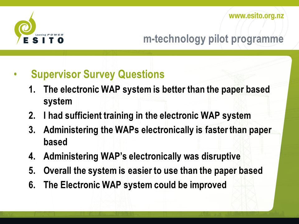 m-technology pilot programme Supervisor Survey Questions 1.The electronic WAP system is better than the paper based system 2.I had sufficient training in the electronic WAP system 3.Administering the WAPs electronically is faster than paper based 4.Administering WAPs electronically was disruptive 5.Overall the system is easier to use than the paper based 6.The Electronic WAP system could be improved