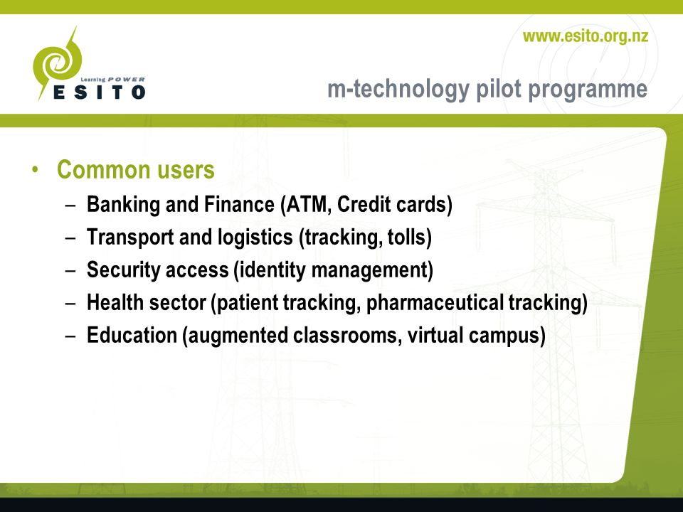 m-technology pilot programme Common users – Banking and Finance (ATM, Credit cards) – Transport and logistics (tracking, tolls) – Security access (identity management) – Health sector (patient tracking, pharmaceutical tracking) – Education (augmented classrooms, virtual campus)