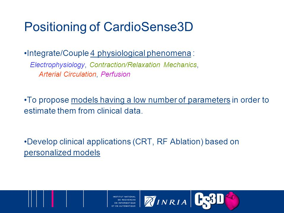 Positioning of CardioSense3D Integrate/Couple 4 physiological phenomena : Electrophysiology, Contraction/Relaxation Mechanics, Arterial Circulation, Perfusion To propose models having a low number of parameters in order to estimate them from clinical data.