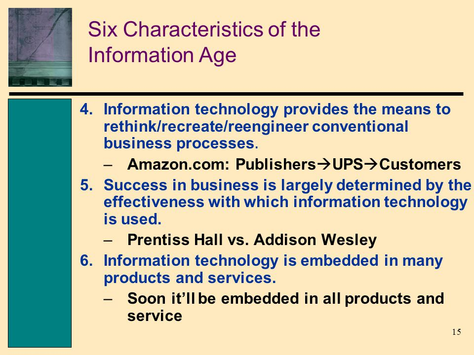 15 Six Characteristics of the Information Age 4.Information technology provides the means to rethink/recreate/reengineer conventional business processes.