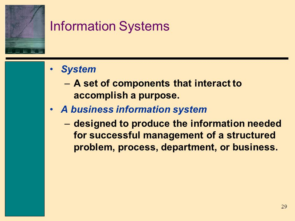 29 Information Systems System –A set of components that interact to accomplish a purpose.