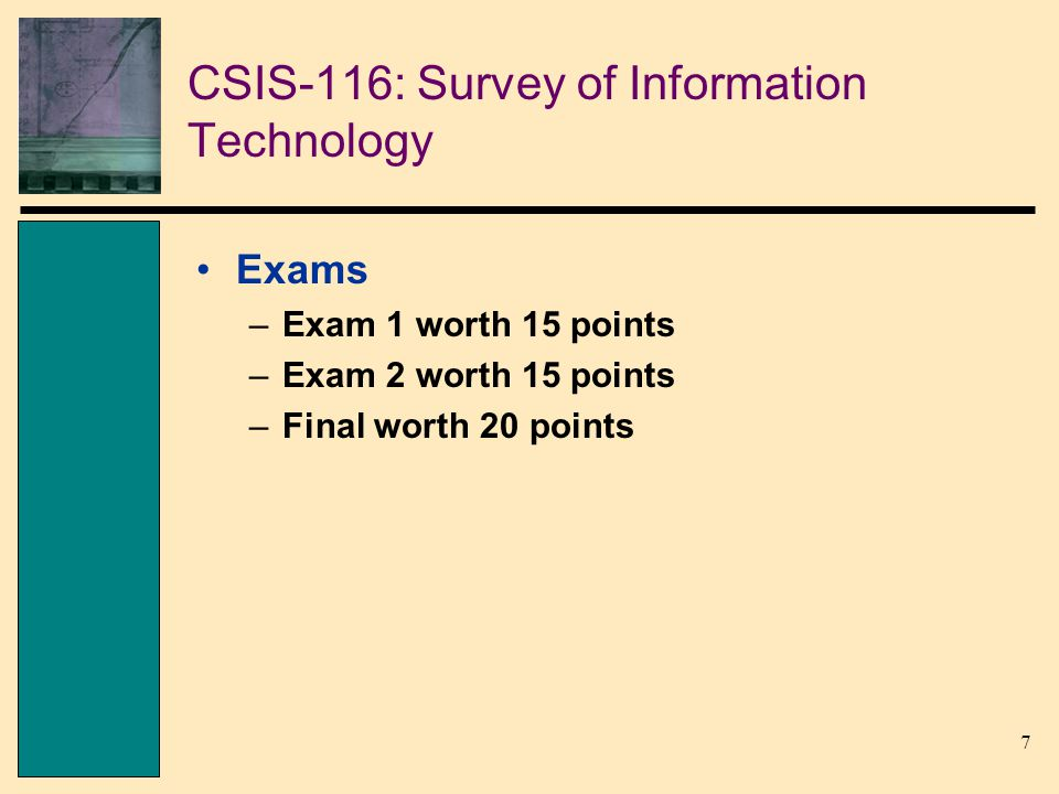 7 CSIS-116: Survey of Information Technology Exams –Exam 1 worth 15 points –Exam 2 worth 15 points –Final worth 20 points