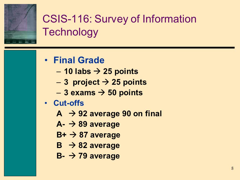 9 CSIS-116: Survey of Information Technology Tricks of this course –In lecture, I will elaborate on topics not covered in the book Then, I will test you on them –Exams questions will ask you about concepts learned in lab –Projects are graded superficially The better it looks the better grade youll get
