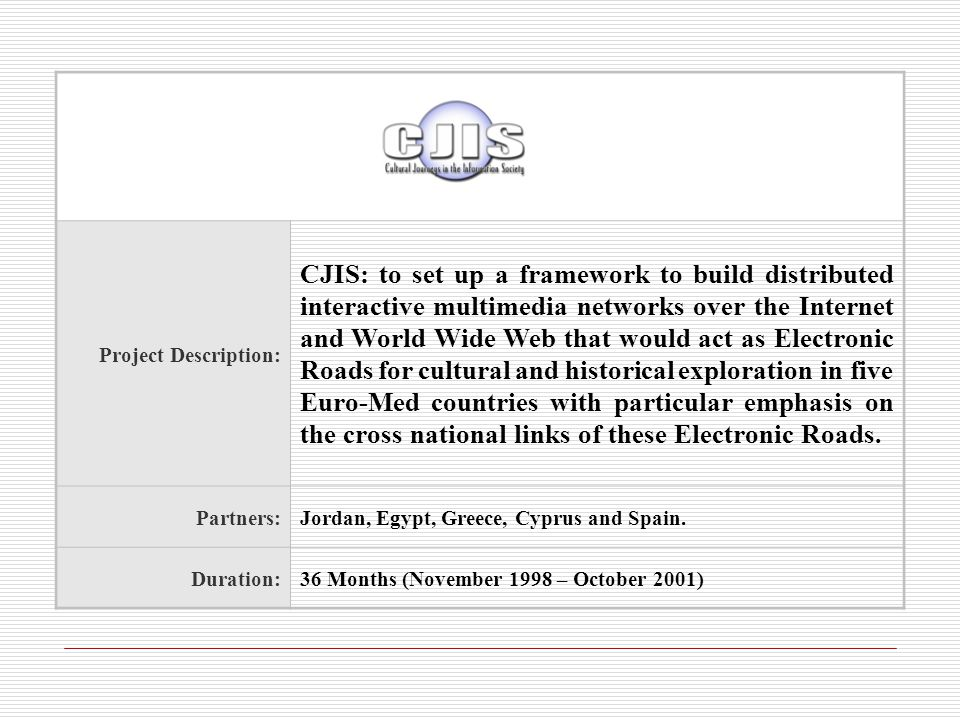 Project Description: CJIS: to set up a framework to build distributed interactive multimedia networks over the Internet and World Wide Web that would act as Electronic Roads for cultural and historical exploration in five Euro-Med countries with particular emphasis on the cross national links of these Electronic Roads.
