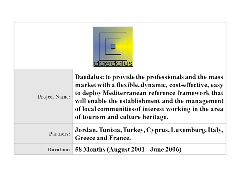 Project Name: Daedalus: to provide the professionals and the mass market with a flexible, dynamic, cost-effective, easy to deploy Mediterranean reference framework that will enable the establishment and the management of local communities of interest working in the area of tourism and culture heritage.