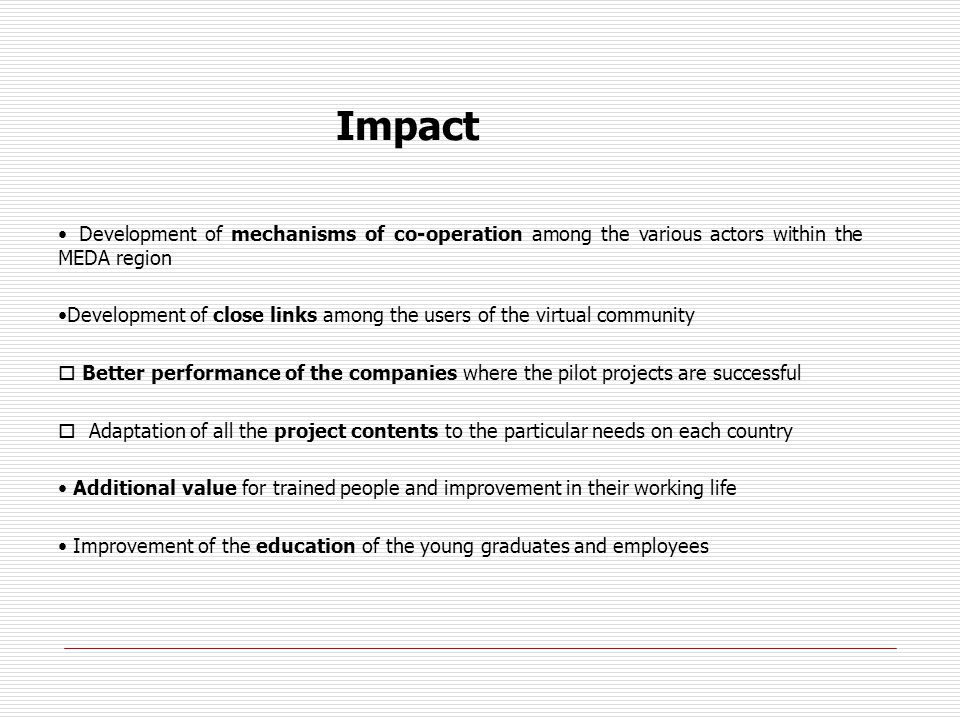 Impact Development of mechanisms of co-operation among the various actors within the MEDA region Development of close links among the users of the virtual community Better performance of the companies where the pilot projects are successful Adaptation of all the project contents to the particular needs on each country Additional value for trained people and improvement in their working life Improvement of the education of the young graduates and employees