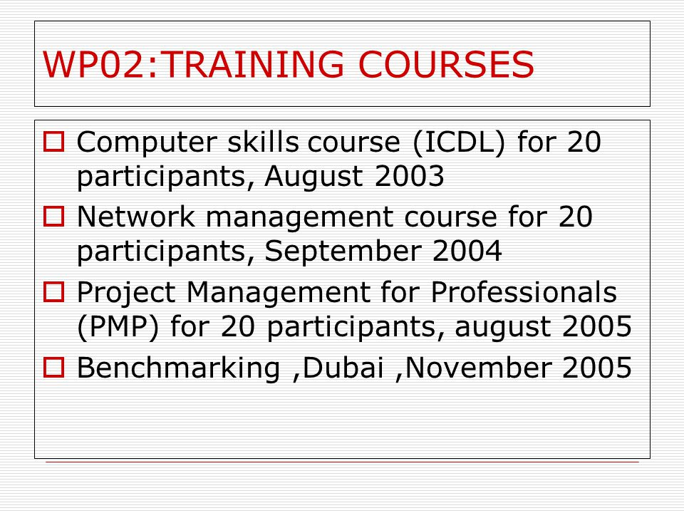 WP02:TRAINING COURSES Computer skills course (ICDL) for 20 participants, August 2003 Network management course for 20 participants, September 2004 Project Management for Professionals (PMP) for 20 participants, august 2005 Benchmarking,Dubai,November 2005