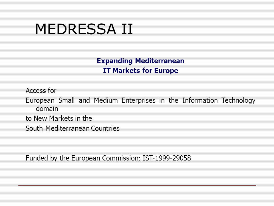 Expanding Mediterranean IT Markets for Europe Access for European Small and Medium Enterprises in the Information Technology domain to New Markets in the South Mediterranean Countries Funded by the European Commission: IST-1999-29058