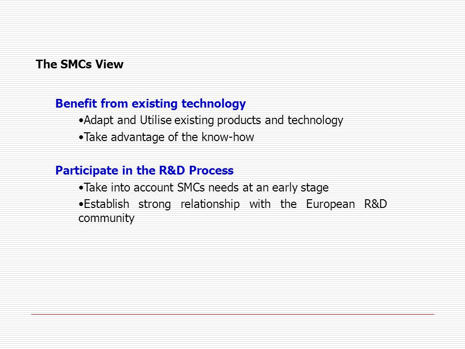 The SMCs View Benefit from existing technology Adapt and Utilise existing products and technology Take advantage of the know-how Participate in the R&D Process Take into account SMCs needs at an early stage Establish strong relationship with the European R&D community
