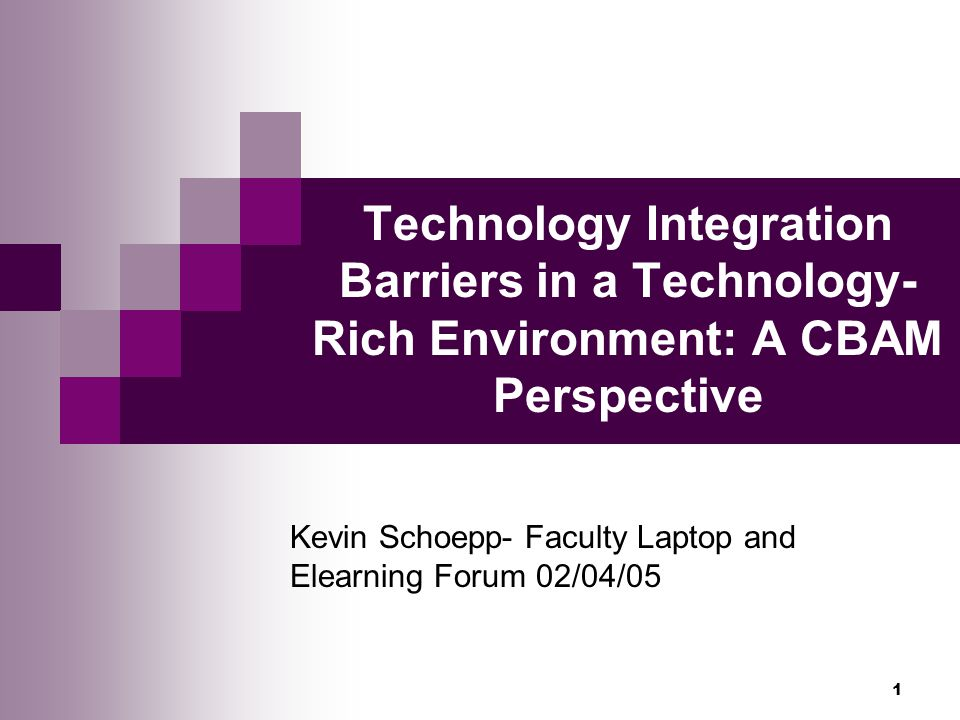 1 Technology Integration Barriers in a Technology- Rich Environment: A CBAM Perspective Kevin Schoepp- Faculty Laptop and Elearning Forum 02/04/05