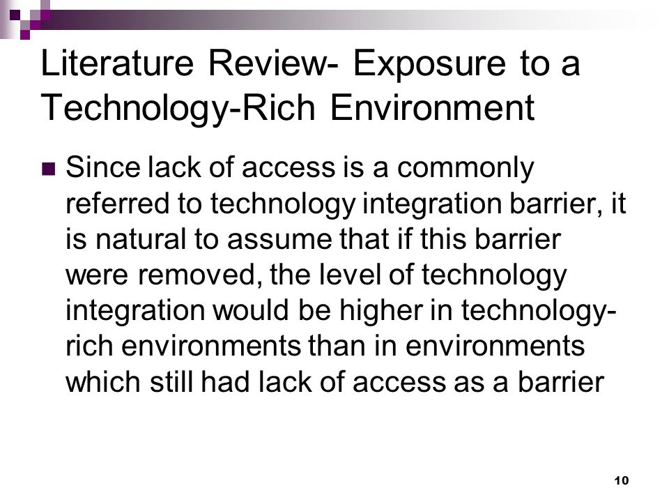 10 Literature Review- Exposure to a Technology-Rich Environment Since lack of access is a commonly referred to technology integration barrier, it is natural to assume that if this barrier were removed, the level of technology integration would be higher in technology- rich environments than in environments which still had lack of access as a barrier