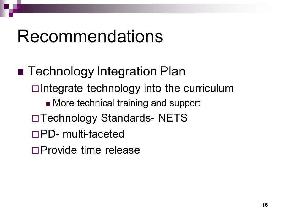 16 Recommendations Technology Integration Plan Integrate technology into the curriculum More technical training and support Technology Standards- NETS PD- multi-faceted Provide time release