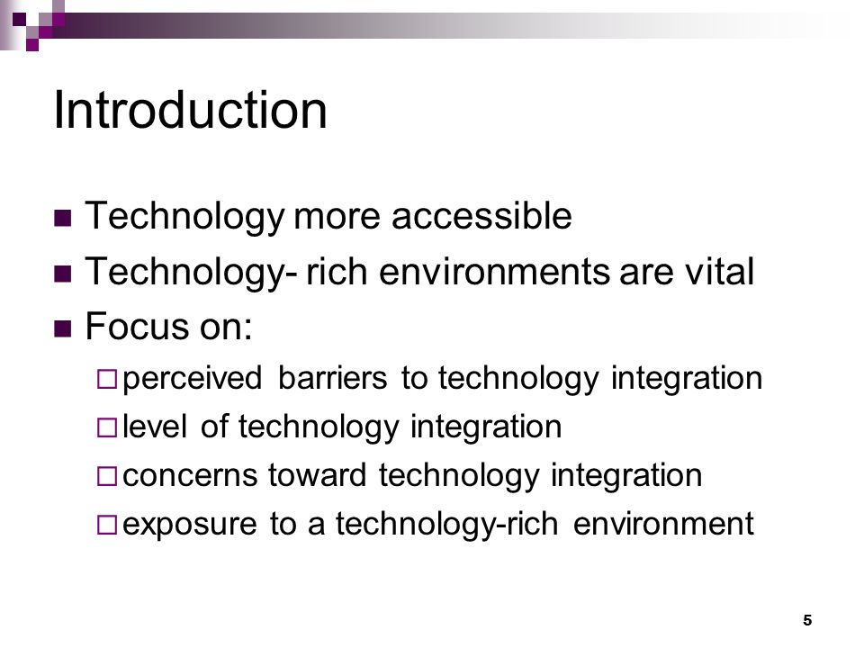 5 Introduction Technology more accessible Technology- rich environments are vital Focus on: perceived barriers to technology integration level of technology integration concerns toward technology integration exposure to a technology-rich environment