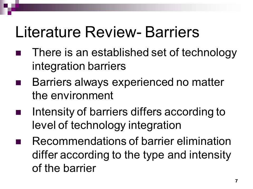 7 Literature Review- Barriers There is an established set of technology integration barriers Barriers always experienced no matter the environment Intensity of barriers differs according to level of technology integration Recommendations of barrier elimination differ according to the type and intensity of the barrier