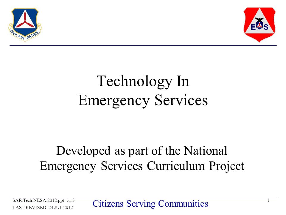 22SAR.Tech.NESA.2012.ppt v1.3 LAST REVISED: 24 JUL 2012 Citizens Serving Communities Future of Technology in Emergency Services Moores Law – The sum total of all processing power doubles every year Most benefit of technology in ES will be the result of merging current technologies Vision of Future Ground Team or Aircrew Missions is changing rapidly