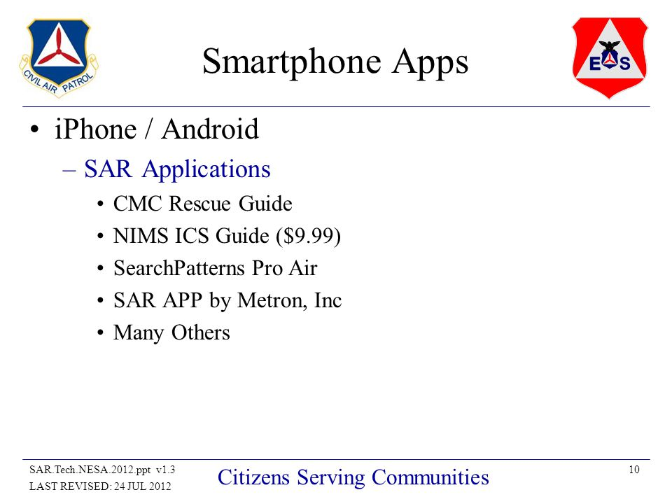10SAR.Tech.NESA.2012.ppt v1.3 LAST REVISED: 24 JUL 2012 Citizens Serving Communities Smartphone Apps iPhone / Android –SAR Applications CMC Rescue Guide NIMS ICS Guide ($9.99) SearchPatterns Pro Air SAR APP by Metron, Inc Many Others
