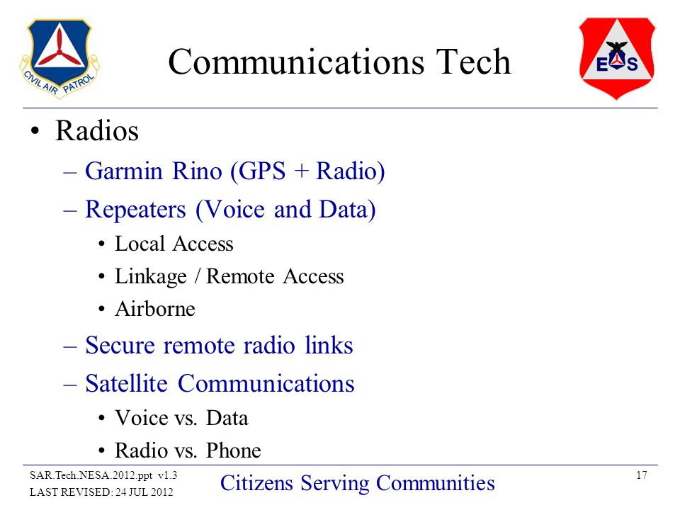 17SAR.Tech.NESA.2012.ppt v1.3 LAST REVISED: 24 JUL 2012 Citizens Serving Communities Communications Tech Radios –Garmin Rino (GPS + Radio) –Repeaters (Voice and Data) Local Access Linkage / Remote Access Airborne –Secure remote radio links –Satellite Communications Voice vs.