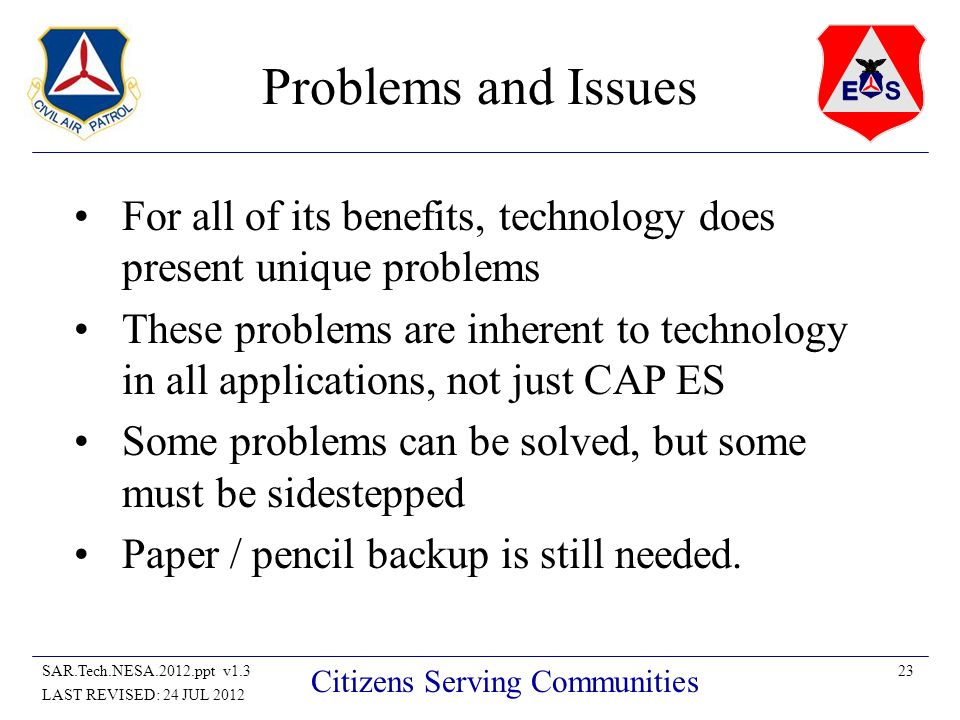 23SAR.Tech.NESA.2012.ppt v1.3 LAST REVISED: 24 JUL 2012 Citizens Serving Communities Problems and Issues For all of its benefits, technology does present unique problems These problems are inherent to technology in all applications, not just CAP ES Some problems can be solved, but some must be sidestepped Paper / pencil backup is still needed.