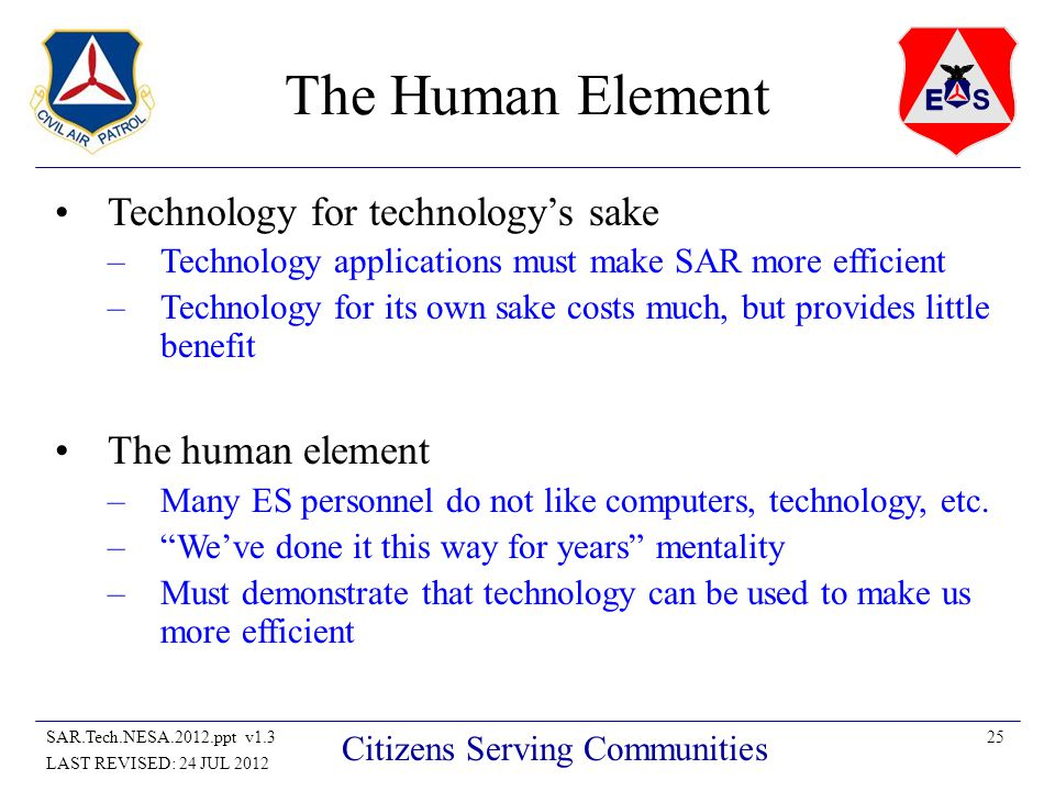 25SAR.Tech.NESA.2012.ppt v1.3 LAST REVISED: 24 JUL 2012 Citizens Serving Communities The Human Element Technology for technologys sake –Technology applications must make SAR more efficient –Technology for its own sake costs much, but provides little benefit The human element –Many ES personnel do not like computers, technology, etc.