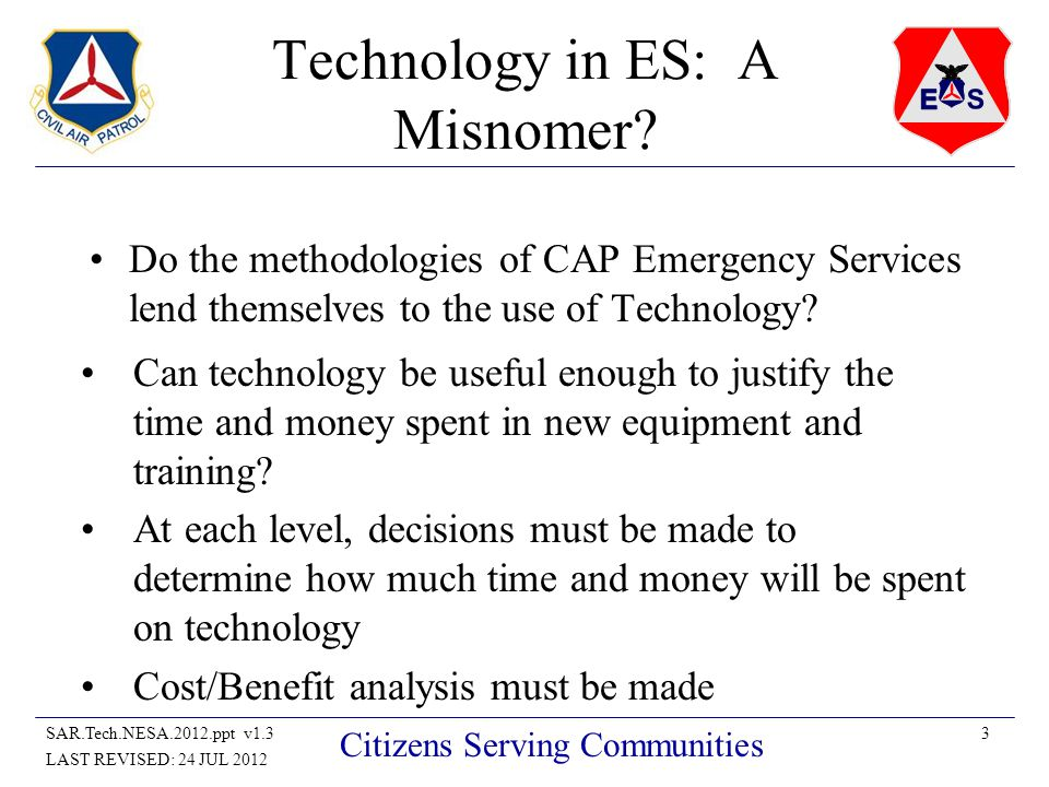 14SAR.Tech.NESA.2012.ppt v1.3 LAST REVISED: 24 JUL 2012 Citizens Serving Communities GPS GPS handheld receivers are affordable and precise GPS systems can interface into many mapping programs –Provides unprecedented utility to ES Ground teams