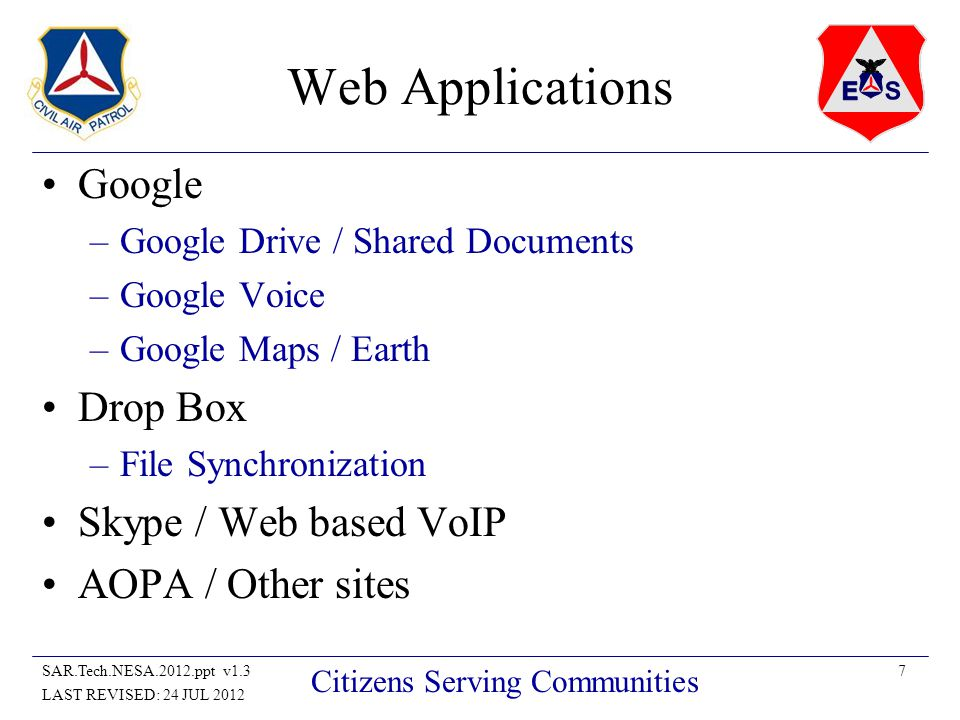 7SAR.Tech.NESA.2012.ppt v1.3 LAST REVISED: 24 JUL 2012 Citizens Serving Communities Web Applications Google –Google Drive / Shared Documents –Google Voice –Google Maps / Earth Drop Box –File Synchronization Skype / Web based VoIP AOPA / Other sites