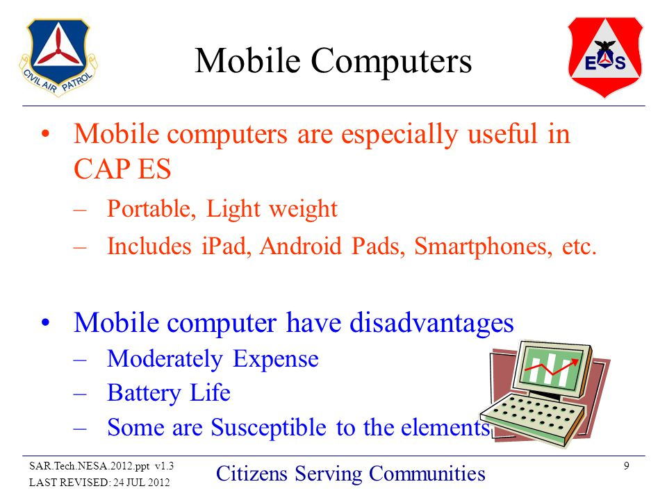 9SAR.Tech.NESA.2012.ppt v1.3 LAST REVISED: 24 JUL 2012 Citizens Serving Communities Mobile Computers Mobile computers are especially useful in CAP ES –Portable, Light weight –Includes iPad, Android Pads, Smartphones, etc.