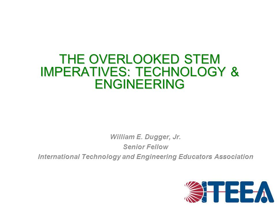 THE OVERLOOKED STEM IMPERATIVES: TECHNOLOGY & ENGINEERING William E. Dugger, Jr. Senior Fellow International Technology and Engineering Educators Asso