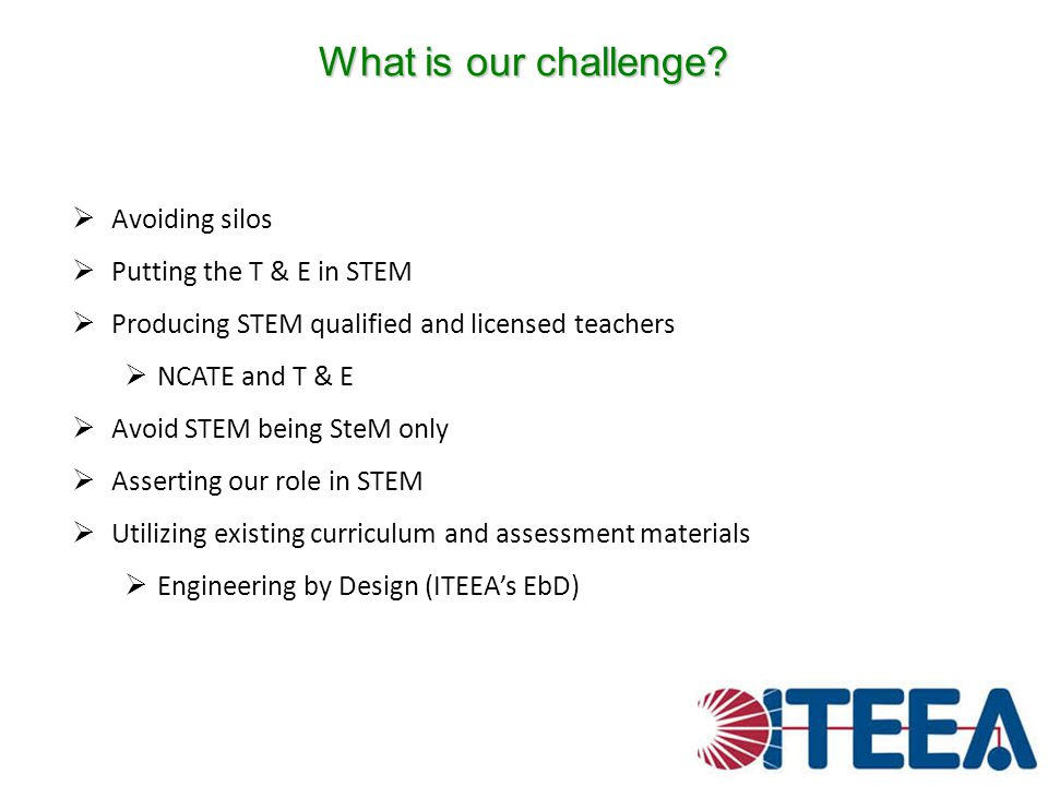What is our challenge? Avoiding silos Putting the T & E in STEM Producing STEM qualified and licensed teachers NCATE and T & E Avoid STEM being SteM o