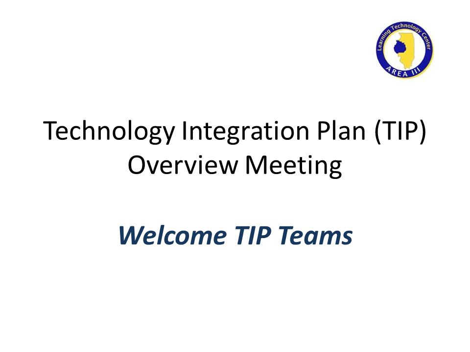 Technology Integration Plan (TIP) Overview Meeting Welcome TIP Teams