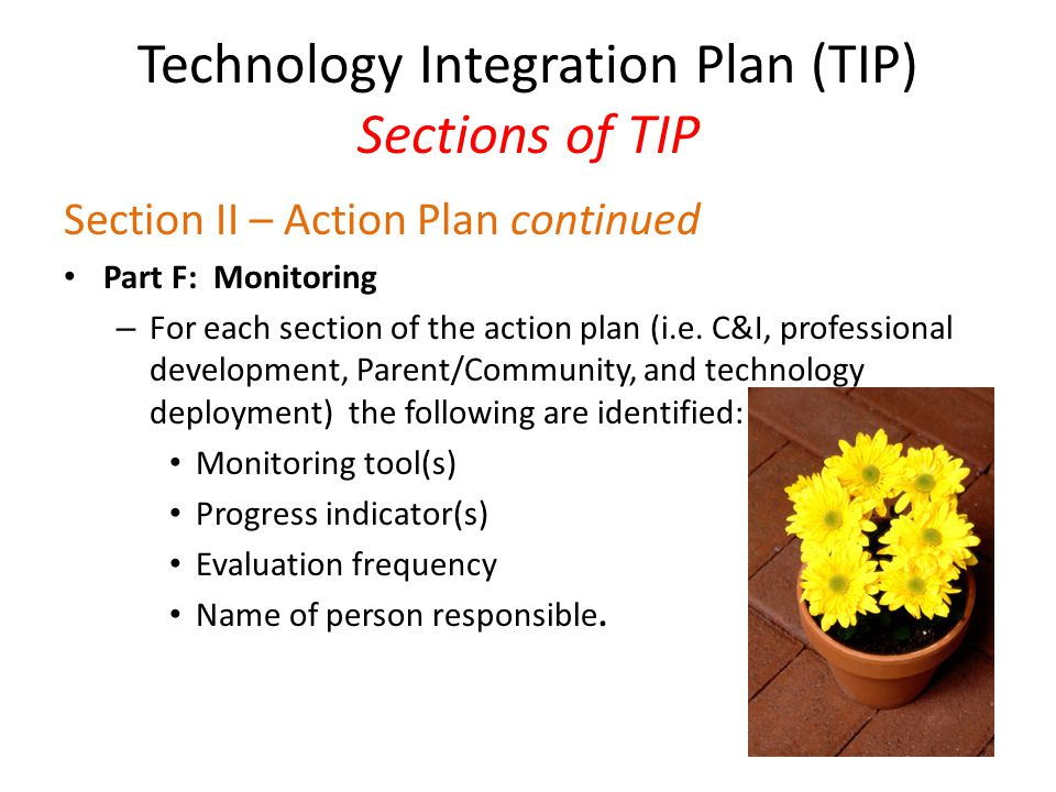 Technology Integration Plan (TIP) Sections of TIP Section II – Action Plan continued Part F: Monitoring – For each section of the action plan (i.e.