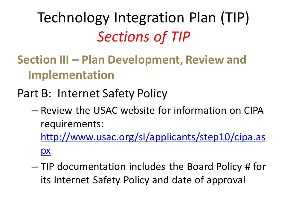 Technology Integration Plan (TIP) Sections of TIP Section III – Plan Development, Review and Implementation Part B: Internet Safety Policy – Review the USAC website for information on CIPA requirements: http://www.usac.org/sl/applicants/step10/cipa.as px http://www.usac.org/sl/applicants/step10/cipa.as px – TIP documentation includes the Board Policy # for its Internet Safety Policy and date of approval