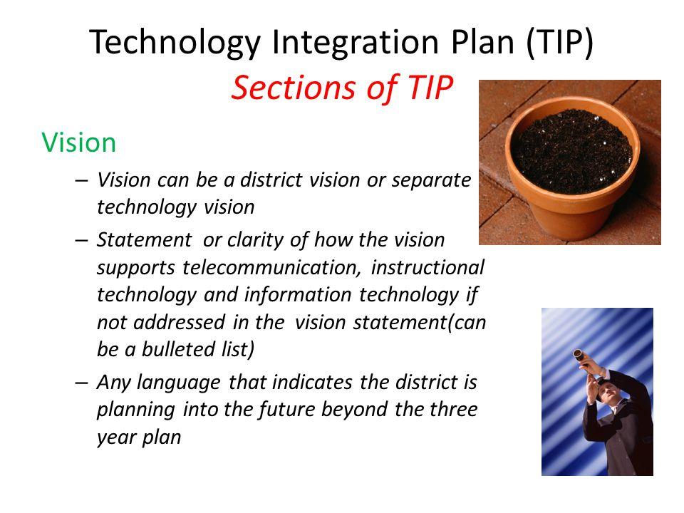 Technology Integration Plan (TIP) Sections of TIP Vision – Vision can be a district vision or separate technology vision – Statement or clarity of how the vision supports telecommunication, instructional technology and information technology if not addressed in the vision statement(can be a bulleted list) – Any language that indicates the district is planning into the future beyond the three year plan